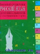 Русский язык. Большой справочник для школьников и пост.в ВУЗы