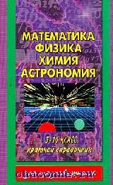 Математика. Физика. Химия. Астрономия. Краткий справочник 5-11 кл