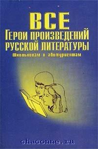 Все герои произведений русской литературы. Словарь-справочник
