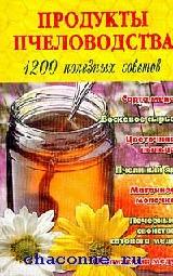 Продукты пчеловодства. 1200 полезных советов