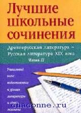 Лучшие школьные сочинения. Древнерусская и русская литература XIX века в 2х частях