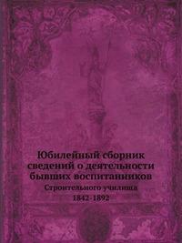 Юбилейный сборник сведений о деятельности бывших воспитанников Строительного училища. 1842-1892