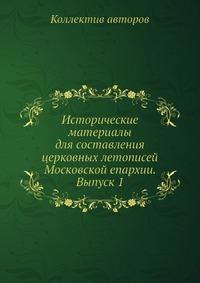 Исторические материалы для составления церковных летописей Московской епархии. Выпуск 1