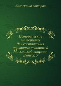 Исторические материалы для составления церковных летописей Московской епархии. Выпуск 5