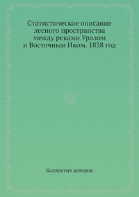 Статистическое описание лесного пространства между реками Уралом и Восточным Иком. 1838 год