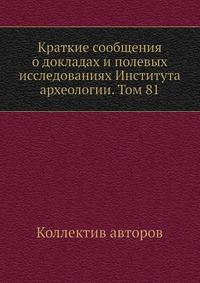 Краткие сообщения о докладах и полевых исследованиях Института археологии. Том 81