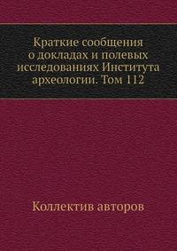 Краткие сообщения о докладах и полевых исследованиях Института археологии. Том 112