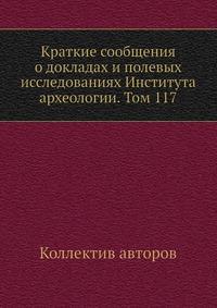 Краткие сообщения о докладах и полевых исследованиях Института археологии. Том 117