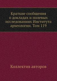 Краткие сообщения о докладах и полевых исследованиях Института археологии. Том 119