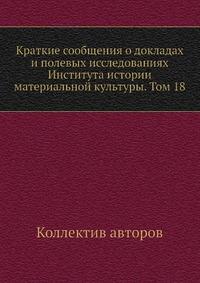 Краткие сообщения о докладах и полевых исследованиях Института истории материальной культуры. Том 18