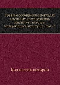 Краткие сообщения о докладах и полевых исследованиях Института истории материальной культуры. Том 74