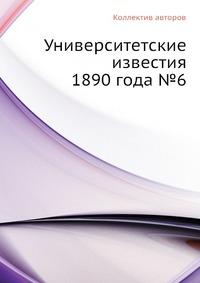 Университетские известия 1890 года №6
