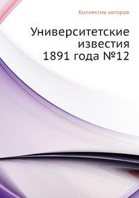 Университетские известия 1891 года №12
