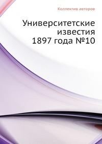 Университетские известия 1897 года №10