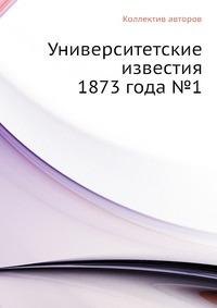 Университетские известия 1873 года №1