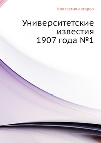 Университетские известия 1907 года №1