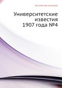 Университетские известия 1907 года №4