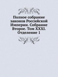Полное собрание законов Российской Империи. Собрание Второе. Том XXXI. Отделение 1