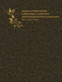 Акты исторические,собранные и изданные Археографическою комиссиею Том 3 (1613-1645)