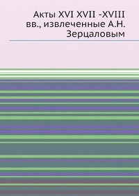 Акты XVI XVII -XVIII вв, извлеченные А.Н. Зерцаловым