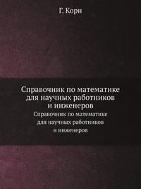 Справочник по математике для научных работников и инженеров Определения, теоремы, формулы