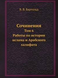 Сочинения Том 6. Работы по истории ислама и Арабского халифата