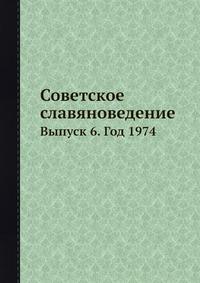 Советское славяноведение Выпуск 6. Год 1974