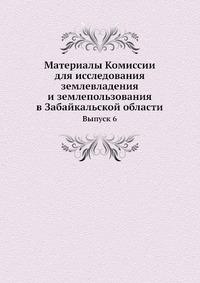 Материалы Комиссии для исследования землевладения и землепользования в Забайкальской области Выпуск 6