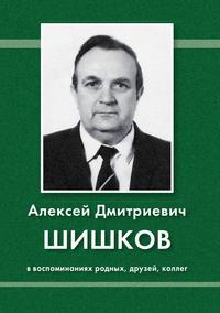 Алексей Дмитриевич Шишков в воспоминаниях родных, друзей, коллег