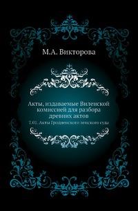 Акты, издаваемые Виленской комиссией для разбора древних актов. Т. 01. Акты Гродненского земского суда
