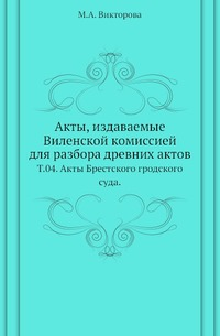 Акты, издаваемые Виленской комиссией для разбора древних актов. Т. 04. Акты Брестского гродского суда.