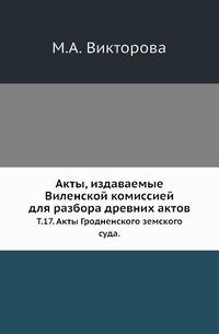 Акты, издаваемые Виленской комиссией для разбора древних актов Т. 17. Акты Гродненского земского суда.