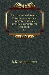 Исторический очерк Сибири по данным, представляемым полным собранием законов. Т. 3.