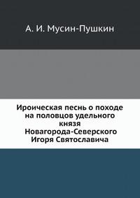 Ироическая песнь о походе на половцов удельного князя Новагорода-Северского Игоря Святославича