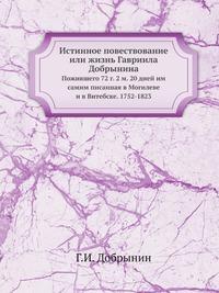 Истинное повествование или жизнь Гавриила Добрынина Пожившего 72 г. 2 м. 20 дней им самим писанная в Могилеве и в Витебске. 1752-1823