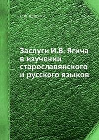 Заслуги И.В. Ягича в изучении старославянского и русского языков