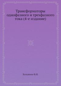Трансформаторы однофазного и трехфазного тока (4-е издание)