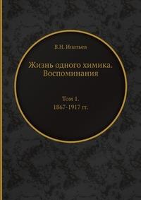 Жизнь одного химика. Воспоминания Том 1. 1867-1917 гг.