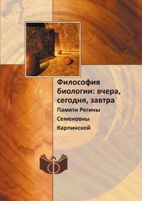 Философия биологии: вчера, сегодня, завтра Памяти Регины Семеновны Карпинской