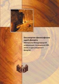 Бессмертие философских идей Декарта (Материалы Международной конференции, посвященной 400-летию со дня рождения Р.Декарта)