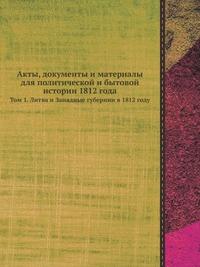Акты, документы и материалы для политической и бытовой истории 1812 года Том 1. Литва и Западные губернии в 1812 году
