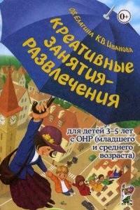 Креативные занятия-развлечения для детей 3-5 лет с ОНР младшего и среднего возраста. Пособие для логопедов и воспитателей логопедических групп
