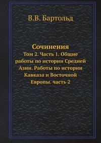 Сочинения Том 2. Часть 1. Общие работы по истории Средней Азии. Работы по истории Кавказа и Восточной Европы. часть 2