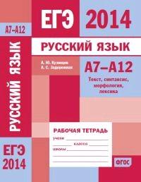 ЕГЭ-2014 Русский язык А7-А12. Текст, синтаксис, морфология, лексика. Рабочая тетрадь