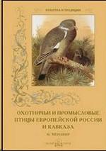 Охотничьи и промысловые птицы Европейской России и Кавказа. М.Мензбир