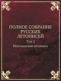 ПОЛНОЕ СОБРАНИЕ РУССКИХ ЛЕТОПИСЕЙ Том 2. Ипатьевская летопись
