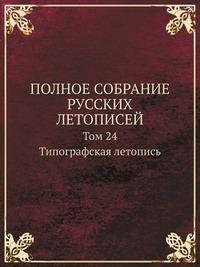 ПОЛНОЕ СОБРАНИЕ РУССКИХ ЛЕТОПИСЕЙ Том 24. Типографская летопись