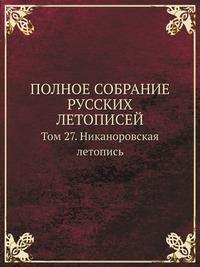 ПОЛНОЕ СОБРАНИЕ РУССКИХ ЛЕТОПИСЕЙ Том 27. Никаноровская летопись