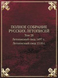 ПОЛНОЕ СОБРАНИЕ РУССКИХ ЛЕТОПИСЕЙ Том 28. Летописный свод 1497 года. Летописный свод 1518 г.