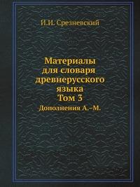 Материалы для словаря древнерусского языка. Том 3 Дополнения А.–М.